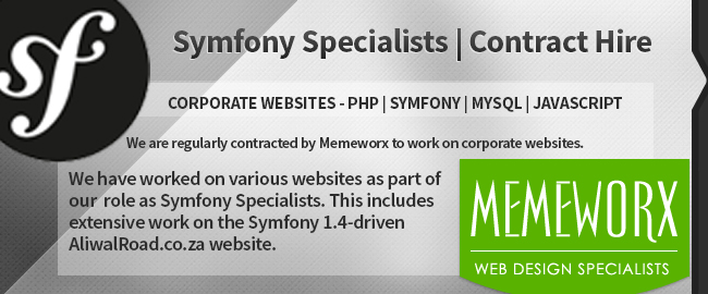 Connextar developers are Symfony Specialists and available for Contract Hire. We work on CORPORATE WEBSITES - PHP | Symfony | MySQL | JavaScript. We are regularly contracted by Memeworx to work on corporate websites. We have worked on various websites as part of our  role as Symfony Specialists. This includes extensive work on the Symfony 1.4-driven AliwalRoad.co.za website.
