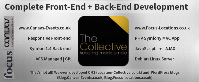 Complete Front-End + Back-End Development. www.Canavs-Events.co.uk - Responsive Front-end, Symfon 1.4 Back-end, VCS Managed | Git. www.Focus-Locations.co.uk - PHP Symfony MVC App, JavaScript + AJAX, Debian Linux Server. That's not all! We even developed CMS (Location-Collective.co.uk) and  WordPress blogs (Blog.Canvas-Events.co.uk, Blog.Focus-Locations.co.uk)
